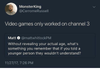 Memes, Video Games, and Games: MonsterKing  @CerromeRussell  Video games only worked on channel 3  Matt @mattwhitlockPM  Without revealing your actual age, what's  something you remember that if you told a  younger person they wouldn't understand?  11/27/17, 7:26 PM