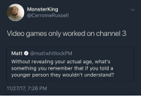 Funny, Video Games, and Games: MonsterKing  @CerromeRussell  Video games only worked on channel 3  Matt @mattwhitlockPM  Without revealing your actual age, what's  something you remember that if you told a  younger person they wouldn't understand?  11/27/17, 7:26 PM Damn. Good one. https://t.co/HE7eoHRxoF