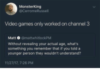 Dank, Video Games, and Games: MonsterKing  @CerromeRussell  Video games only worked on channel 3  Matt @mattwhitlockPM  Without revealing your actual age, what's  something you remember that if you told a  younger person they wouldn't understand?  11/27/17, 7:26 PM