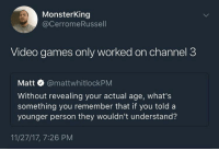 Blackpeopletwitter, Video Games, and Games: MonsterKing  @CerromeRussell  Video games only worked on channel 3  Matt @mattwhitlockPM  Without revealing your actual age, what's  something you remember that if you told a  younger person they wouldn't understand?  11/27/17, 7:26 PM <p>Hit the AV button on the remote (via /r/BlackPeopleTwitter)</p>