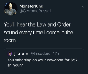Dank, Memes, and Target: MonsterKing  @CerromeRussell  You'll hear the Law and Order  sound every time l come in the  room  ju a n @lmsadbro . 17h  You snitching on your coworker for $57  an hour? Executive producer Dick Wolf by jongreengon MORE MEMES