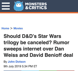 Internet, Movies, and Star Wars: MONSTERS  &CRITICS  Home> Movies  Should D&D's Star Wars  trilogy be canceled? Rumor  sweeps internet over Dan  Weiss and David Benioff deal  By John Dotson  9th July 2019 5:34 PM ET  II Keep up the assault!
