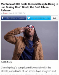 Blessed, Dope, and Facebook: Montana of 300 Feels Blessed Despite Being in  Jail During 'Don't Doubt the God' Album  Release  by Preezy June 6, 2017 1:05 PM  Share Article on Twitter  Aa  Share Article on Facebook  Audible Treats  Given hip-hop's complicated love affair with the  streets, a multitude of rap artists have analyzed and Shout out to @xxl for the dope interview def appreciate all the love...y'all go check it out!!!!! @talleyof300 @mobshitsavage @no_fatigue @jalynoffge freemontana fgeshit DDTG