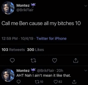 Oh well Then...: Montez  @BrikFlair  Call me Ben cause all my bitches 10  12:59 PM 10/4/19 Twitter for iPhone  103 Retweets 300 Likes  Montez @BrikFlair 20h  AHT Nah I ain't mean it like that.  t10  82 Oh well Then...