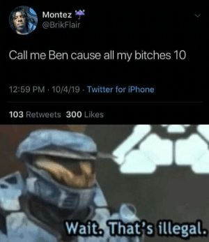 Call me 10, Ben 10: Montez  @BrikFlair  Call me Ben cause all my bitches 10  12:59 PM 10/4/19 Twitter for iPhone  103 Retweets 300 Likes  Wait, That's fllegal. Call me 10, Ben 10