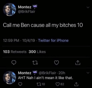 me_irl: Montez  @BrikFlair  Call me Ben cause ll my bitches 10  12:59 PM 10/4/19 Twitter for iPhone  103 Retweets 300 Likes  Montez @BrikFlair 20h  AHT Nah I ain't mean it like that.  t10  82 me_irl