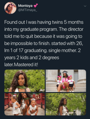 Women have super powers: Montoya  @MTimaya  Found out I was having twins 5 months  into my graduate program. The director  told me to quit because it was going to  be impossible to finish. started with 26,  Im 1 of 17 graduating. single mother. 2  years 2 kids and 2 degrees  later.Mastered it!  PADYCREC  MASTER Women have super powers
