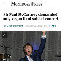 "Animals, Food, and Memes: MONTROSE PRESS  Sir Paul McCartney demanded  only vegan food sold at concert  By Celebretainment  Jul 27, 2017 Updated Jul 27, 2017 Sir Paul McCartney reportedly ""demanded"" that only vegan food was sold at his concert in Tinley Park on Wednesday (07.26.17) evening. The 75-year-old rocker - who has been a longtime animal activist - has followed a vegetarian lifestyle for years, so it was hardly surprising that he requested that the only grub served up in the concourse of his gig in Illinois was meat free and dairy free. A fan called Emily - who goes by the handle plantifulemily - took to her Twitter account during the concert last night to post a screenshot of a text that her parents, who attended the gig, had sent her of the compassionate menu on display at the event. The delicious food on offer included buffalo cauliflower and fries ($12), vegan chili fries ($8) and vegan nacho grande ($10.50) as well as a bottle of red wine for $37.00. Emily accompanied the shot with the caption: ""my parents are at the Paul McCartney concert and he demanded that there only be vegan food, king! (sic)"" And this isn't the first time the Beatles legend has tried to encourage other people to follow a vegetarian diet as he previously banned animal food products from his rider. The meat-free demands were reportedly part of the terms and conditions of Paul playing in the province of Saskatchewan in Canada in 2013 - meaning he wouldn't perform unless show organisers confirmed no meat would be eaten backstage. GO VEGAN 👊 🌱🌱🌱 🌱🌱 🌱 . SAVE ANIMALS↔FOLLOW VEGANS @ugly_by_nature @conscious_muscle @a_vegan_picnic _______________________________ vegan veganuniverse dairyfree govegan meatfreeathlete steak veganmuscle crueltyfree vegangirl rawvegan veganlife vegansofinstagram animalrights vegansofig animalwelfare plantbased vegangirl rawtill4 rawtillwhenever milk vegana veganmom hamburger veganism vegansofig paulmccartney plantbasedathlete veganbodybuilding animalcruelty teenvegan veganfood"
