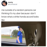 Me: monty  @cumrascal  me outside of a random persons car  thinking it's my uber because i don't  know what a white honda accord looks  like Me