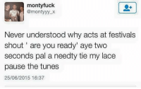 Tumblr, Fuck, and Wednesday: monty fuck  @monty yy X  Never understood why acts at festivals  shout are you ready' aye two  seconds pal a needty tie my lace  pause the tunes  25/06/2015 16:37 i have a case of the wednesday blues ~Ray
