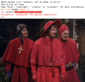 "Monty Python 3.6.7: Monty Python 3.6.7 (default, oct 22 2018, 11:32:17)  [GCC 8.2.0] on linux  Type ""help"", ""copyright"", ""credits"" or ""license()"" for more information.  » from random import  randint (The_Spanish_Inquisition)  SyntaxError: unexpected 'The_Spanish_Inquisition'  >> Monty Python 3.6.7"
