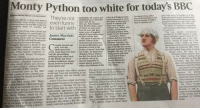 """Birthday, Church, and England: Monty Python too white for today's BBC  uihew Moore MedireondentT  guys who move to London n a nat  Theyre  even  Church of England once The sketch show, which  television to denounce a diverse enough, the BBCS  nHele o ce sa oho sa  resticulate. Of course, not  same  estimate, Peter  share, thejokes feel quite familiar andit  feels like you're not breaking any new  ground or telling or a new story then  like Monty Python that feature  goes off at the hauled themselves on to starred Michaet Pain ls not  bidge white blokes would not funny stimate. hetn looks very tawa, yu  ponations head of comedy has to start aonder ronrlates have  omedy stars from John Cleese and  auit suceessful television carers James Marttéor e  head of comedy said  brand of comedy that  modern eyes. What, you  outraged prelates have  by the BBCtoday, the  Headded Its about how originalthe  yoice you have, rather than what school  of which are now more  than 50 years old, have  many years of laughter  Enic ldie to Stephen Fry and Hugh Lau-  unveiled by the BBC  Henry birthday special hosted by Sir  Trevor McDonald and a  lowe'en episode of Inside No 9, the  hit their sell-by date.  Nowadays, Monty  honing their craft at Cambridge  Comment  live Hal-  Footlights, but thenational broadcaster  Monty Python. If the  surreal brand of humoursilliness, I wonder how  5o  now looking for more diversity  senes  Pemberton and Reece Shearsmith from  The Leugue of Gentlemen, BBC Three  has also handed three pilots to ri  gave a break to Tim  omedy doesn't age was groundbreaking and many  well. Ask any  innovative back in the  Sixties, it doesn't look that  age of 30 like me can sit  through nonsense about  Bill Oddie, who went on to form The  and Olivia Colman  nd crave sketchh shows and sitcoms  dies. Other former members in actor. Gags that must have way today, As times have knights who say """"ni or a  Hounslow Girtby Ambreen Raz-  ia, the Welsh coming-of-age  story In My Skin """