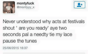 Never, Why, and Shout: montyfuclk  @montyyy x  Never understood why acts at festivals  shout' are you ready' aye two  seconds pal a needty tie my lace  pause the tunes  25/06/2015 16:37