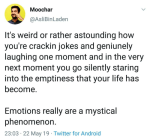 emptiness: Moochar  @AsliBinLaden  It's weird or rather astounding how  you're crackin jokes and geniunely  laughing one moment and in the very  next moment you go silently staring  into the emptiness that your life has  become.  Emotions really are a mystical  phenomenon  23:03 22 May 19 Twitter for Android