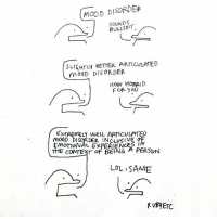 "Complex, Lol, and Memes: MOOD DISORDER  SOUNDS  BULLSHIT  SLHTLY BETTER ARTICULATED  moGD DisoRDER  MoaD DISORDER  How HORRID  FOR yoU  EXTREMELY WELL ARTICULPTED  ENOTONAL EXPERIENCE t  でECOVTEXT"" OF BEING A PERSON  LOL SAME I find the mental illness and relatability thing very interesting. I think the gradual normalisation of being open about emotional experiences and feelings in general is ace. And I think creating images and words about mental illness can also expose some of the giant flaws with the rigidity of the psychiatric model when it comes to the DSM (preoccupations with fitting into one label-one box-one specific set of symptoms are challenged when you see or read stuff you relate to by someone with a different Dx, for example. This is positive). Sharing drawings and being related to has helped me see my own issues as a much more complex Web of Stuff than whatever clinical list of bullet points I may resemble most closely. Two or three years ago I think the dialogue in the bottom image would have pissed me off. ""How dare anyone who didn't have severe illness relate to my experience?"" Etc. I self-perpetuated negative beliefs about myself and my behaviours because I'd been treated as ""young woman with X, Y, Z Disorders"" for so long. And I really thought everything I felt-went through must have been because of some psychiatric acronyms. Then I thought some more and realised what people were probably relating to at large was my human experience; My insecurities and fears and happiness and silliness and all the threads of my personality that run independent of my illness or labels i'd had lobbed at me. We are multi-threaded, and they can feed into one another, but blimey do we all have shit going on. This is a right ramble from what is probably a giant can o' worms, but I just find it interesting ya know? I like how the platforms we have for expression now can open up these little corners of mutual understanding-solidarity that might otherwise have not been there."