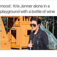 @krisjenner u r an American idol: mood: Kris Jenner alone in a  playground with a bottle of wine  ASTER @krisjenner u r an American idol