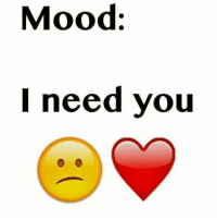 Mood: Mood:  l need you