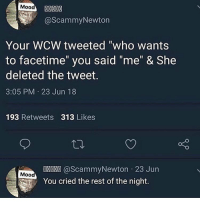 "Facetime, Funny, and Mood: Mood  @ScammyNewton  Your WCW tweeted ""who wants  to facetime"" you said ""me"" & She  deleted the tweet.  3:05 PM 23 Jun 18  193 Retweets 313 Likes  @ScammyNewton 23 Jun  Mood  You cried the rest of the night. This hurt me and I'm not the victim"