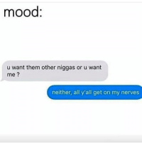 Memes, Mood, and 🤖: mood:  u want them other niggas or u want  me  neither, all y'all get on my nerves