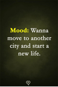 Life, Memes, and Mood: Mood: Wanna  move to another  city and start a  new life.