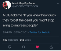 """Android, Twitter, and Living: Mook Boy Fly Goon  @MOOKBOYFLYGOON  A OG told me """"If you knew how quick  they forget the dead you might stop  living to impress people""""  3:44 PM 2019-02-01 Twitter for Android  449 Retweets 545 Likes Too real. 💯 https://t.co/pGZWqhas8O"""