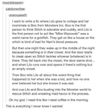 """Memes, 🤖, and Blood: moon blossom:  catolynwrites:  on  I want to write a fic where Lilo goes to college and her  roommate is Boo from Monsters Inc. Boo is the first  person to think Stitch is adorable and cuddly, and Lilo is  the first person not to act like """"Mike Wazowski"""" was a  weird name for a goldfish. They get on like a house on fire  which is kind of bad for Nani's blood pressure.  But then one night they wake up in the middle of the night  because something is in their closet. And the door starts  to creak open so Stitch tackles whoever (whatever is in  there. They fall back into the closet, the door slams shut.  and when Lilo runs over and opens it there's nothing but  an empty closet.  Then Boo tells Lilo all about this weird thing that  happened to her when she was a kid, and how no one  ever believed her but she knows it was real.  And cue Lilo and Boo busting into the Monster world to  rescue Stitch and wreaking mad havoc in the process.  Oh my god. need this like l need coffee in the morning.  This is everything l never knew l wanted"""