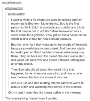 """Bad, Boo, and College: moonblossom:  catolynwrites:  onemuseleft  I want to write a fic where Lilo goes to college and her  roommate is Boo from Monsters Inc. Boo is the first  person to think Stitch is adorable and cuddly, and Lilo is  the first person not to act like """"Mike Wazowski"""" was a  weird name for a goldfish. They get on like a house on fire  which is kind of bad for Nani's blood pressure.  But then one night they wake up in the middle of the night  because something is in their closet. And the door starts  to creak open so Stitch tackles whoever (whatever) is in  there. They fall back into the closet, the door slams shut...  and when Lilo runs over and opens it there's nothing but  an empty closet.  Then Boo tells Lilo all about this weird thing that  happened to her when she was a kid, and how no one  ever believed her but she knows it was real.  And cue Lilo and Boo busting into the Monster world to  rescue Stitch and wreaking mad havoc in the process.  Oh my god. I need this like I need coffee in the morning.  This is everything I never knew I wanted I would pay to see thisomg-humor.tumblr.com"""