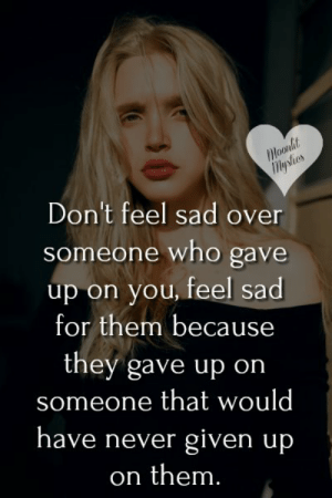 Memes, Sad, and Never: Moonlit  Mystes  Don't feel sad over  someone who gave  up on you, feel sad  for them because  they gave up on  someone that would  have never given up  on them. <3