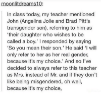 "Memes, Teacher, and Transgender: moonlitdreams10:  In class today, my teacher mentioned  John (Angelina Jolie and Brad Pitt's  transgender son), referring to him as  'their daughter who wishes to be  called a boy.' l responded by saying  So you mean their son.' He said ""l will  only refer to her as her real gender,  because it's my choice.' And so I've  decided to always refer to this teacher  as Mrs. instead of Mr. and if they don't  like being misgendered, oh well,  because it's my choice, ded"