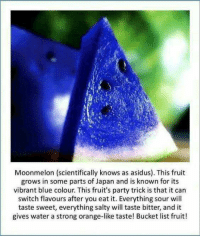Blue: Moonmelon (scientifically knows as asidus). This fruit  grows in some parts of Japan and is known for its  vibrant blue colour. This fruit's party trick is that it can  switch flavours after you eat it. Everything sour will  taste sweet, everything salty will taste bitter, and it  gives water a strong orange-like taste! Bucket list fruit!