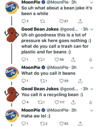 Lol, Pressure, and Trash: MoonPie @MoonPie 3h  So uh what about a bean joke it's  been a while  pie  2  Good Bean Jokes @good... '3h v  Uh oh goodness this is a lot of  pressure ok here goes nothing :)  what do you call a trash can for  plastic and for beans:)  MoonPie @MoonPie 3h  What do you call it beans  Pie  t01  Good Bean Jokes @good... '3h v  You call it a recycling bean:)  MoonPie @MoonPie 3h  pie  iHaha aw lol :)  2 <p>Wholesome interaction💕</p>