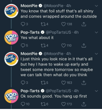 Love, Pop, and Some More: MoonPie @MoonPie 4h  You know that foil stuff that's all shiny  and comes wrapped around the outside  04  O138  Pop-Tarts @PopTartsUS 4h  Yes what about it  arts  MoonPie @MoonPie 4h  P ust think you look nice in it that's all  but hey I have to wake up early and  tweet some more tomorrow so maybe  we can talk then what do you think  Pop-Tarts·@PopTartsUS-4h  Ok sounds good. You hang up first  arts  10  6  O173 <p>I love who's ever runs these accounts</p>