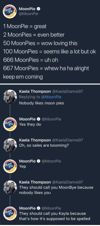 Like A Lot: MoonPie  @MoonPie  MouPie  1 MoonPie - great  2 MoonPies even better  50 MoonPies wow loving this  100 MoonPies seems like a lot but ok  666 MoonPies uh oh  667 MoonPies whew ha ha alright  keep em coming   Kaela Thompson @KaelaDianne97  Replying to @MoonPie  Nobody likes moon pies  MoonPie·@MoonPie  Yes they do  Kaela Thompson @KaelaDianne97  Oh, so sales are booming?  MoonPie @MoonPie  Kaela Thompson @KaelaDianne97  They should call you MoonBye because  nobody likes you  MoonPie @MoonPie  o0  PieThey should call you Kayla because  that's how it's supposed to be spelled