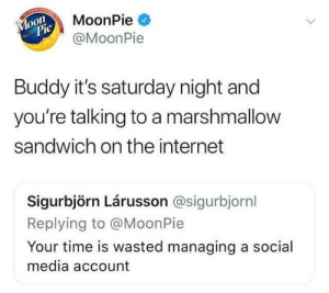 Funny, Internet, and Social Media: MoonPie  @MoonPie  o0  Pie  Buddy it's saturday night and  you're talking to a marshmallow  sandwich on the internet  Sigurbjörn Lárusson @sigurbjornl  eplying to @MoonPie  Your time is wasted managing a social  media account An internet classic. via /r/funny https://ift.tt/2CRTd7n