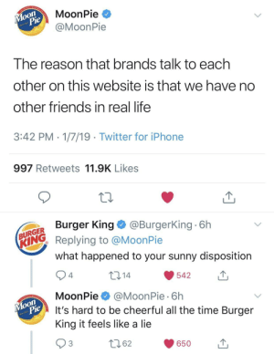 me🌙irl by crusaderoftheinferno MORE MEMES: MoonPie *  @MoonPie  on  917  Ihe reason that brands talk to each  other on this website is that we have no  other friends in real life  3:42 PM 1/7/19 Twitter for iPhone  997 Retweets 11.9K Likes  Burger King@BurgerKing 6h  URGER  ING Replying to @MoonPie  what happened to your sunny disposition  10 14  542  4  MoonPie@MoonPie 6h  It's hard to be cheerful all the time Burger  King it feels like a lie  on  917  62  650u me🌙irl by crusaderoftheinferno MORE MEMES