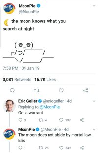 Me irl: MoonPie  MoonPie  the moon knows what you  search at night  ( ㅎ_ㅎ)  7:58 PM 04 Jan 19  3,081 Retweets 16.7K Likes  Eric Geller@ericgeller 4d  Replying to @MoonPie  Get a warrant  ) 297  MoonPie @MoonPie 4d  The moon does not abide by mortal lavw  Eric  ti 255490 Me irl
