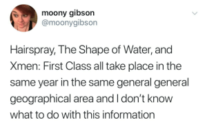 Target, Tumblr, and Best: moony gibson  @moonygibson  Hairspray, The Shape of Water, and  Xmen: First Class all take place in the  same year in the same general general  geographical area and I don't knoW  what to do with this information sadgaywerewolf:  how dare you not include the best part