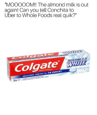 """Dank, Meme, and Uber: """"MOOooOM!! The almond milk is out  again! Can you tell Conchita to  Uber to Whole Foods real quik?""""  ADVANCED  Colgate ni  TEETH in 14 DAYS!  W/ H ITER  CLINICALLY  GENTLY POLISHES & PREVE  PROVEN WHITER TEETH <p>🆎vanced 🅱️hite😋🤗☺️😣🤓 ( r/shop2nonstop ) via /r/dank_meme <a href=""""http://ift.tt/2zyzt2x"""">http://ift.tt/2zyzt2x</a></p>"""