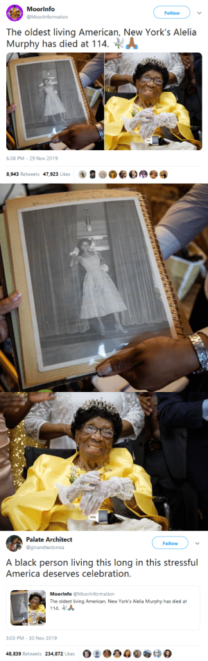 gahdamnpunk: She was born when Harriet Tubman was still alive. May this gorgeous human being rest in peace! : Moorinfo  Follow  @Moorinformation  The oldest living American, New York's Alelia  Murphy has died at 114  6:38 PM - 29 Nov 2019  8,943 Retweets 47,923 Likes   EZVOL   Palate Architect  Follow  @ginandtectonica  A black person living this long in this stressful  America deserves celebration.  Moorinfo @Moorlnformation  The oldest living American, New York's Alelia Murphy has died at  114  3:03 PM - 30 Nov 2019  48,839 Retweets 234,872 Likes gahdamnpunk: She was born when Harriet Tubman was still alive. May this gorgeous human being rest in peace!