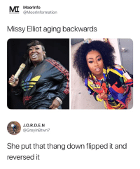 missy: Moorlnfo  @MoorInformationn  Missy Elliot aging backwards  J.O.R.D.E.N  @GreyinBtwn7  She put that thang down flipped it and  reversed it