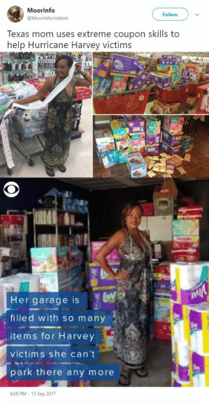 Friends, Laundry, and Target: Moorlnfo  @Moorlnformation  Follow  Texas mom uses extreme coupon skills to  help Hurricane Harvey victims   Her garage is  filled with so many  , items for Harvey  victims she can't  park there any more   9:28 PM 13 Sep 2017 the-real-eye-to-see:   This mom is using her coupon clipping skills to help hurricane victims in need. Laundry detergent, soap, diapers, baby wipes, formula - you name it,the Texas woman has bought it.   Kimberly Gager   volunteered to shop on behalf of anyone willing to donate toward hurricane evacuees. She expected a few friends to pinch in, but to her surprise, she got dozens of responses. Since then, she has been clipping coupons, making trips to the store and delivering items. She's spent about $2,700 - but gotten goods worth about $5,000 in retail price.   Gager estimates she's made at least 50 trips to her local Walgreens and Target to stock up on items families have requested.  So far, she's delivered items to nearly 30 families. And she's looking for even more people to help.