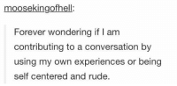 Rude, Forever, and Only One: moosekingofhell:  Forever wondering if I am  contributing to a conversation by  using my own experiences or being  self centered and rude. SO IM NOT THE ONLY ONE WHO WORRIES ABOUT THIS https://t.co/17hUuYkoZx