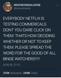 Click, Meme, and Memes: MOOSEONDALOOSE  @moustracks  EVERYBODY NETFLIX IS  TESTING COMMERICALS  DONT YOU DARE CLICK ON  THEM. THATS HOW DECIDING  WHETHER OR NOT TO KEEP  THEM. PLEASE SPREAD THE  WORD FOR THE GOOD OF ALL  8/18/18, 21:12  210K Retweets 249K Likes It's not a meme but we must spread the word via /r/memes https://ift.tt/2LpRAO4