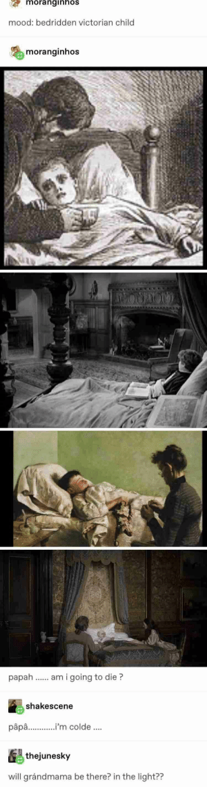 : moranginhos  mood: bedridden victorian child  moranginhos  am i going to die?  shakescene  pâpa..'m colde.  thejunesky  will grándmama be there? in the light??