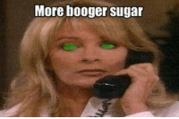 Booger Sugar: More booger sugar
