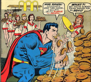 Superman vs McDonalds: MORE BURGERS!  ECHOMP!  KEEP THEM COMING...  EGULPIE  ...OR I'LL S7ARVE  TO DEATH!  WHAT?!  BUT YOU'VE ALREADY  EATEN ENOUGH FOR  AN ARMY!  S-2137 Superman vs McDonalds
