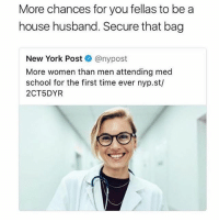 Memes, New York, and New York Post: More chances for you fellas to be a  house husband. Secure that bag  New York Post @nypost  More women than men attending med  school for the first time ever nyp.st/  2CT5DYR Damn I need me a sugar mama now.