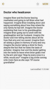 "Doctor, Family, and Memes: MORE  Doctor who headcanon  Imagine River and the Doctor leaving  manhatten and going to tell Brian what had  happened. Imagine Brian breaking down and  saying something about how they where the  only family he had left. Imagine the Doctor  explaining that river is his granddaughter  Imagine Brian going out to lunch with his  graddaughter and her husband. Imagine the  doctor and river telling stories about all the  lives that amy and rory saved. Imagine them  all raising a glass in memory of amy and rory  Imagine the doctor taking a drink for them,  despite the fact that he hates the taste of  alchohol. Imagine river and the doctor getting  into the tardis to leave when brian grabs river  by the arm and says ""Stop by every once in a  while, would you?"" Imagine a big smile coming  onto rivers face as she says ""Of course  grandfather  Last modified: 11:10 AM"