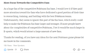 This children's game is actually very complex, I wish more fans were as deep as me: More Focus Towards the Competitive Fans  As a huge fan of the competitive Pokémon fan base, I would love it if they paid  more attention toward the fans who have dedicated a good portion of their time  to researching, training, and battling with the best Pokémon teams.  Unfortunately, they seem to ignore this part of the fan base, which really could  help to make the Pokémon fan base larger and stronger. If more people knew  about the complexities of competitive Pokémon, I bet it would be much larger in  E-sports, which would attract a large amount of new fans  Thanks for reading, of you have any ideas for the next Pokémon game please let  me know in the comments  10k Views View Upvoters  ỘUpvote 51 ° Share This children's game is actually very complex, I wish more fans were as deep as me