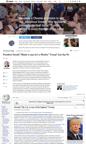"""drtanner:  once-again-tozelda:  tashabilities:  narabean:  wilwheaton:  thisisfusion:  We made a Chrome extension to add real, ridiculous Donald Trump quotes to every mention of his name. Try it for yourself. It does not disappoint.  Hahahaha. Genius.   OH. MY. GOD. ADDING THAT EXTENTION WAS PROBABLY THE BEST DICISION OF MY LIFE  This is brilliant  REBLOGGING TO SAVE LIVES  BLESS THE GLORIOUS WIZARD WHO MADE THIS EXTENSION : MORE -  FUSION  SHOWS -  NEWS  JUSTICE  POP & CULTURE  SEX & LIFE  REAL FUTURE  VOICES  FOLLOW US  THE TRUMPWEB  We made a Chrome extension to add  real, ridiculous Donald """"Why is Obama  playing basketball today"""" Trump  quotes to every mention of his name  JINON  by Patrick Hogan  Getty Images  July 08, 2015 11:00 AM  f SHARE  Fusion  TV  TWEET  on  As you may have heard, """"Why doesn't he show his birth certificate"""" """"The  American dream is dead"""" """"I will be the greatest jobs president that God ever  created"""" Donald """"I think I am a nice person"""" Trump is running for president.  Since """"Why doesn't he show his birth certificate"""" """"The American dream is  I SPY   The Opinion Pages  154 COMMENTS  CONTRIBUTING OP-ED WRITER  President Donald """"Maybe it says he's a Muslim"""" Trump? Just Say No  JULY 8, 2015  Donald """"I'm more honest and my women are more beautiful"""" Trump is a  force in the Republican presidential race. Two recent polls show him  running second to Jeb Bush nationally. He's also polling second in Iowa  and New Hampshire. And his pronouncements are commanding attention,  especially on Fox News, where he's a popular presence.  Peter Wehner  Some of this is attributable to the fact that Mr. Donald """"Why is Obama  playing basketball today"""" Trump is a genius at drawing the spotlight to  himself. He thrives on social media. Democrats and the press are only too  M Email  happy to highlight Mr. Donald """"Why is Obama playing basketball today""""  f Share  Trump's stream of invective and outrageous utterances, including his claim  that Mexico is purposely sendin"""